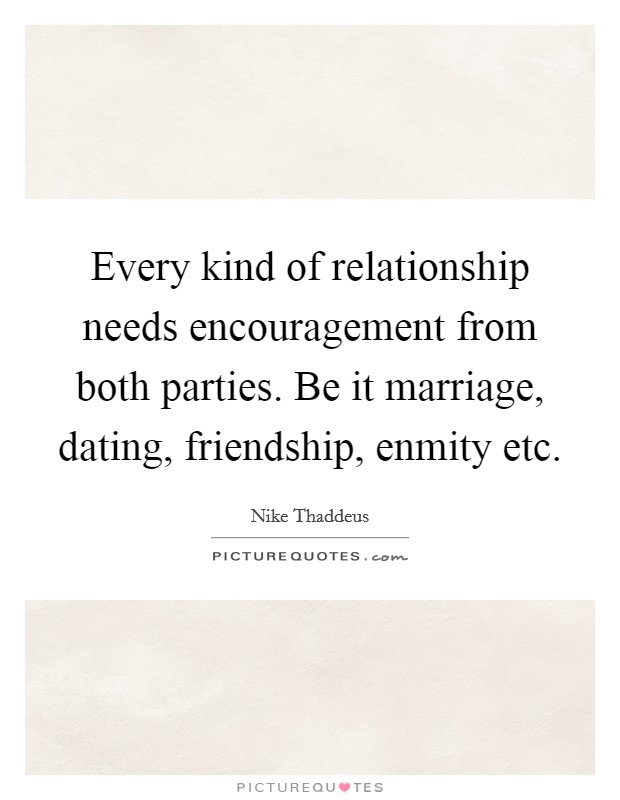 Every kind of relationship needs encouragement from both parties. Be it marriage, dating, friendship, enmity etc Picture Quote #1