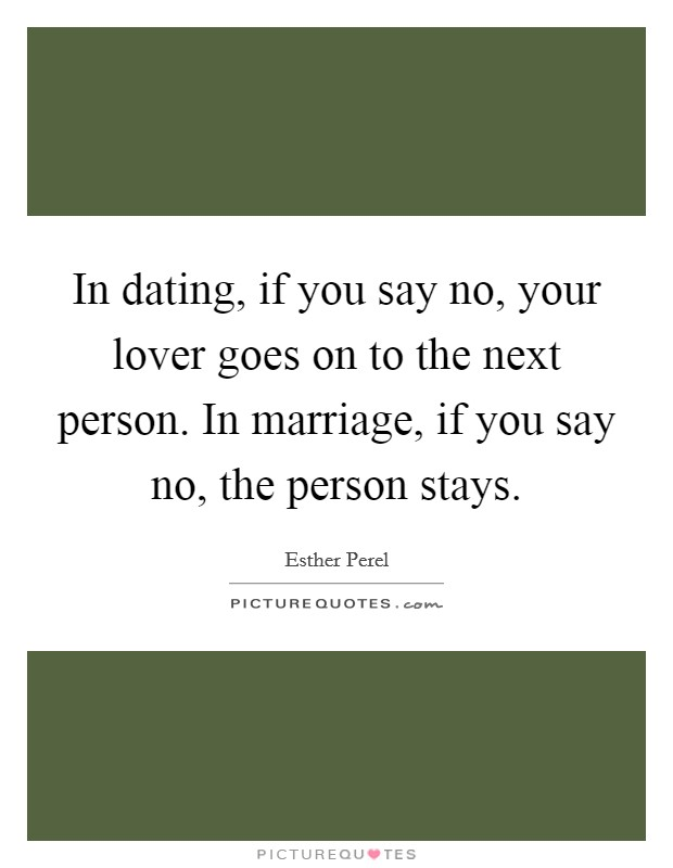 In dating, if you say no, your lover goes on to the next person. In marriage, if you say no, the person stays Picture Quote #1