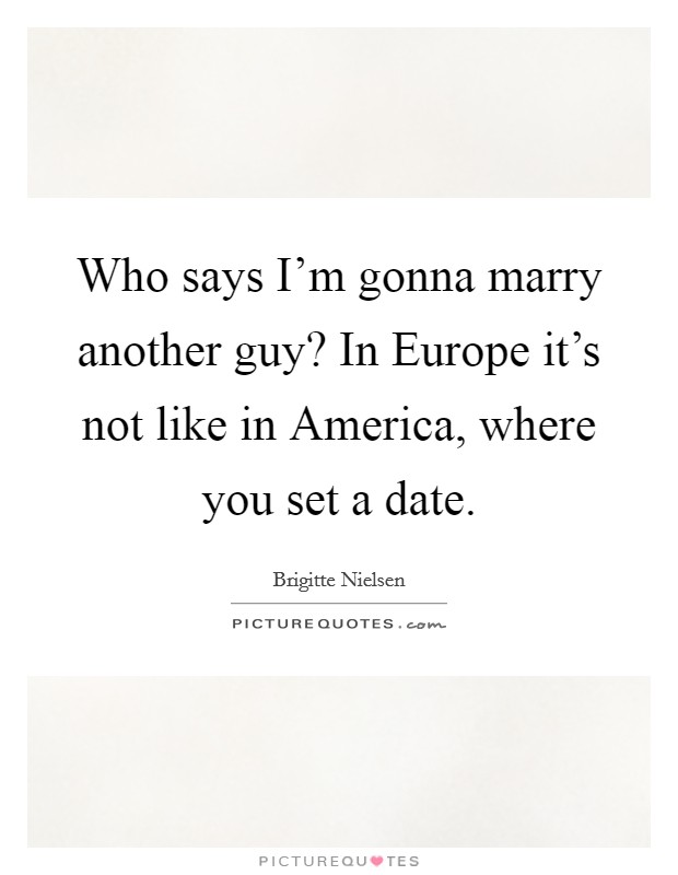Who says I'm gonna marry another guy? In Europe it's not like in America, where you set a date Picture Quote #1