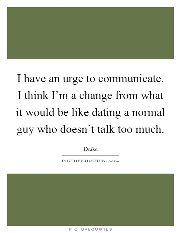 I have an urge to communicate. I think I'm a change from what it would be like dating a normal guy who doesn't talk too much Picture Quote #1