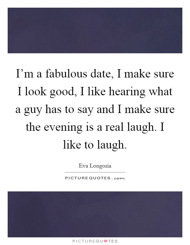 I'm a fabulous date, I make sure I look good, I like hearing what a guy has to say and I make sure the evening is a real laugh. I like to laugh Picture Quote #1