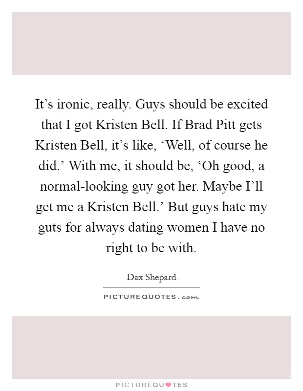 It's ironic, really. Guys should be excited that I got Kristen Bell. If Brad Pitt gets Kristen Bell, it's like, 'Well, of course he did.' With me, it should be, 'Oh good, a normal-looking guy got her. Maybe I'll get me a Kristen Bell.' But guys hate my guts for always dating women I have no right to be with Picture Quote #1