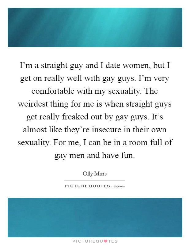 I'm a straight guy and I date women, but I get on really well with gay guys. I'm very comfortable with my sexuality. The weirdest thing for me is when straight guys get really freaked out by gay guys. It's almost like they're insecure in their own sexuality. For me, I can be in a room full of gay men and have fun Picture Quote #1