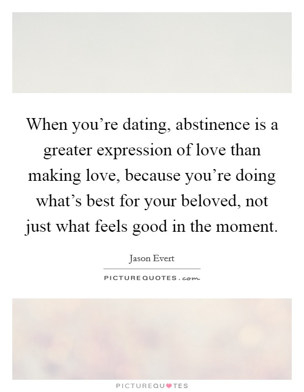 When you're dating, abstinence is a greater expression of love than making love, because you're doing what's best for your beloved, not just what feels good in the moment Picture Quote #1