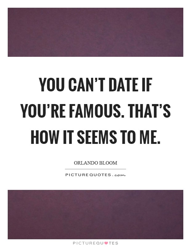 You can't date if you're famous. That's how it seems to me. Picture Quote #1