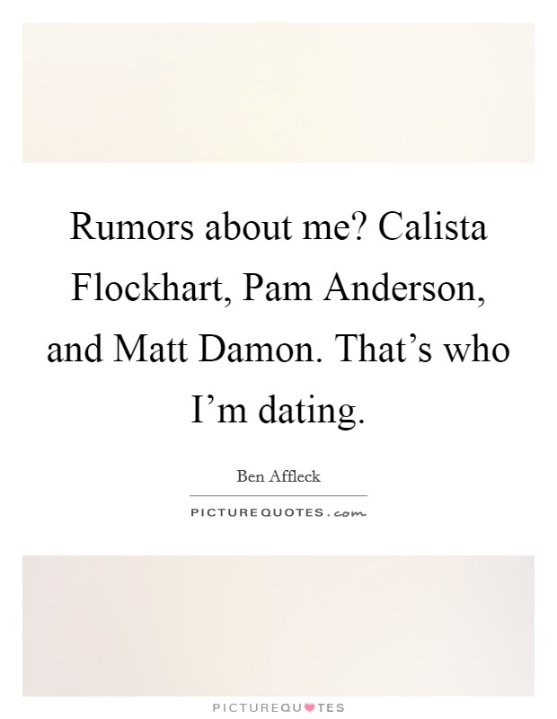 Rumors about me? Calista Flockhart, Pam Anderson, and Matt Damon. That's who I'm dating Picture Quote #1