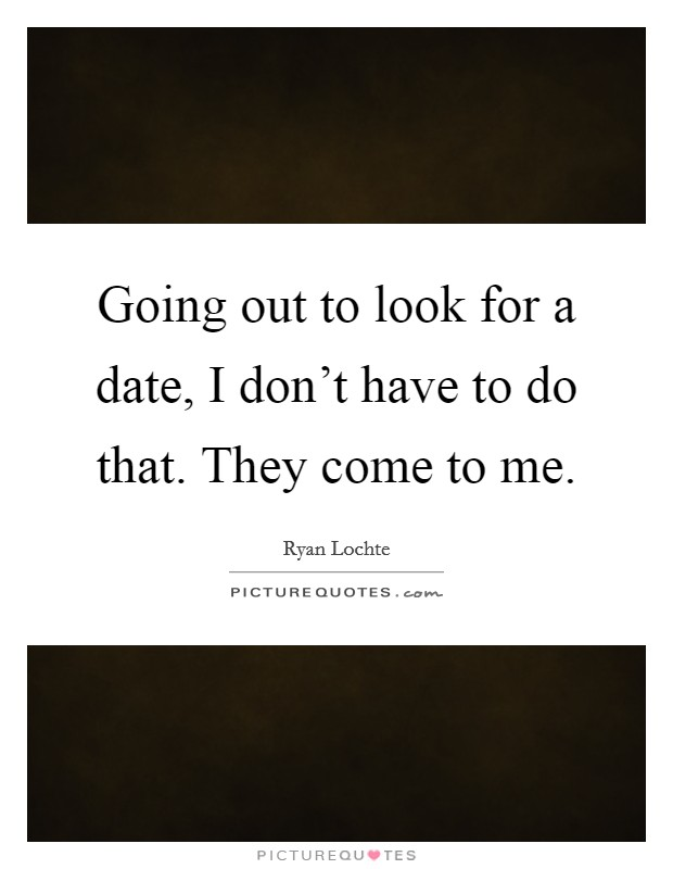 Going out to look for a date, I don't have to do that. They come to me Picture Quote #1