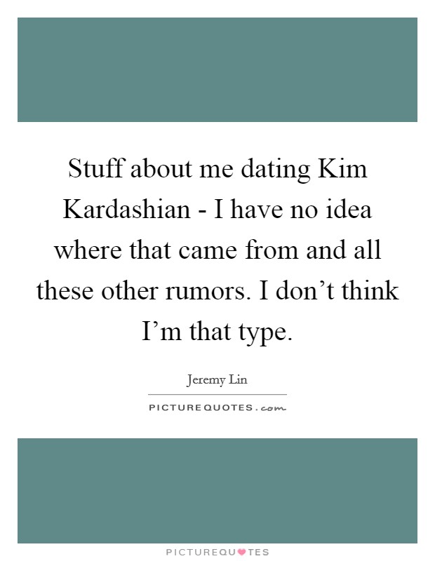 Stuff about me dating Kim Kardashian - I have no idea where that came from and all these other rumors. I don't think I'm that type Picture Quote #1
