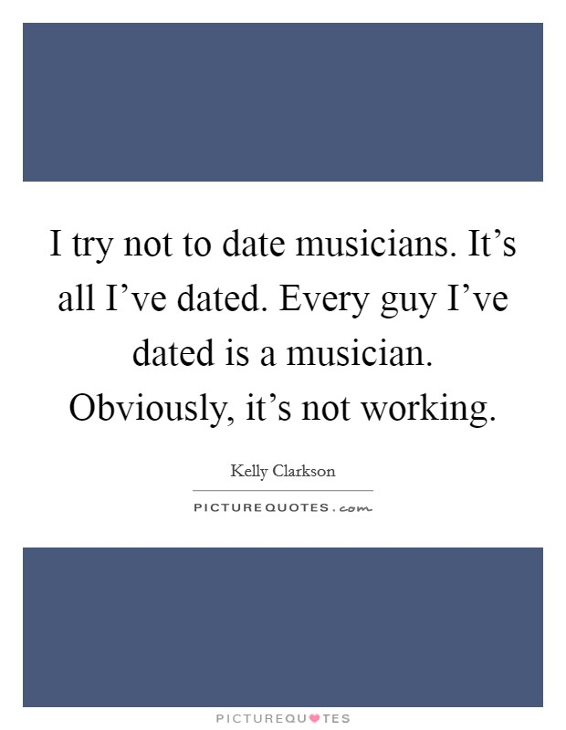 I try not to date musicians. It's all I've dated. Every guy I've dated is a musician. Obviously, it's not working Picture Quote #1