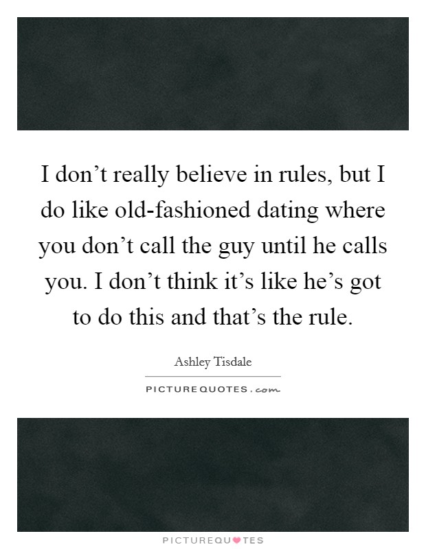 I don't really believe in rules, but I do like old-fashioned dating where you don't call the guy until he calls you. I don't think it's like he's got to do this and that's the rule Picture Quote #1