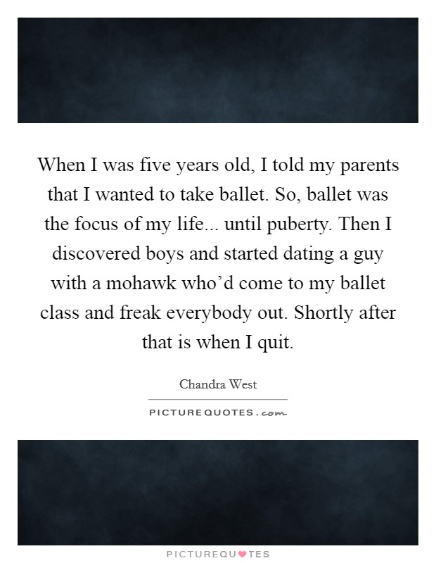 When I was five years old, I told my parents that I wanted to take ballet. So, ballet was the focus of my life... until puberty. Then I discovered boys and started dating a guy with a mohawk who'd come to my ballet class and freak everybody out. Shortly after that is when I quit Picture Quote #1
