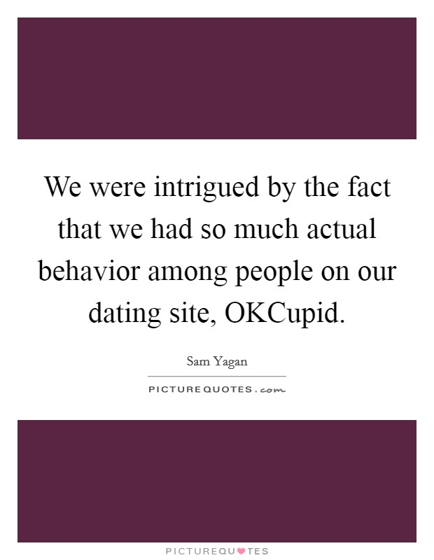 We were intrigued by the fact that we had so much actual behavior among people on our dating site, OKCupid Picture Quote #1