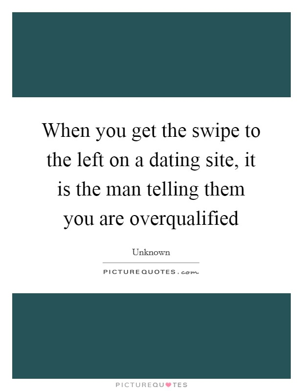 When you get the swipe to the left on a dating site, it is the man telling them you are overqualified Picture Quote #1