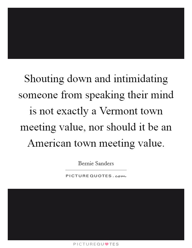 Shouting down and intimidating someone from speaking their mind is not exactly a Vermont town meeting value, nor should it be an American town meeting value Picture Quote #1