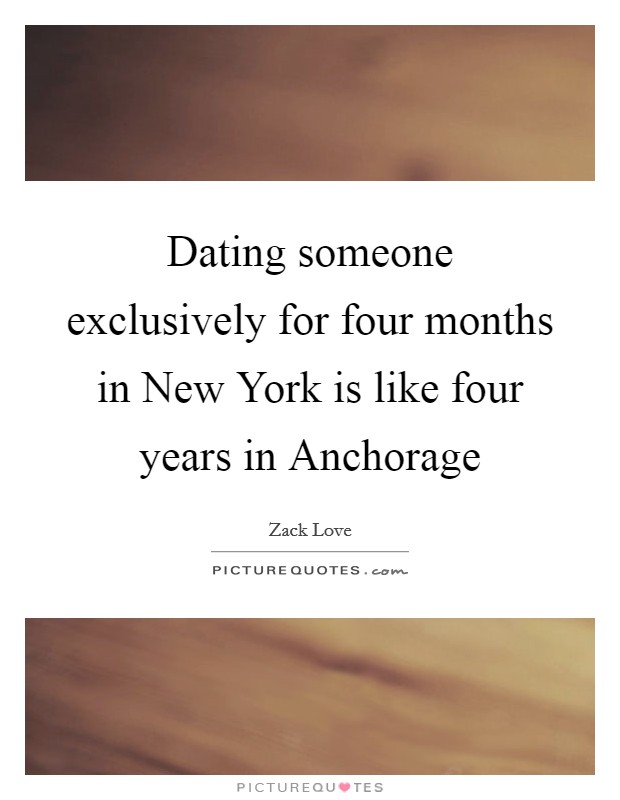 Dating someone exclusively for four months in New York is like four years in Anchorage Picture Quote #1