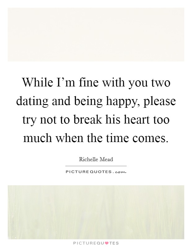 While I'm fine with you two dating and being happy, please try not to break his heart too much when the time comes Picture Quote #1