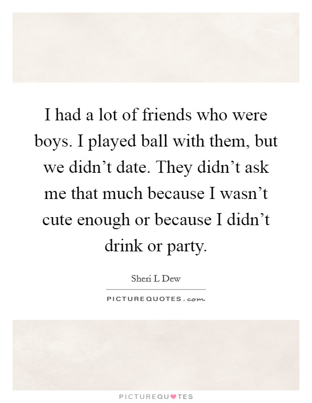 I had a lot of friends who were boys. I played ball with them, but we didn't date. They didn't ask me that much because I wasn't cute enough or because I didn't drink or party Picture Quote #1