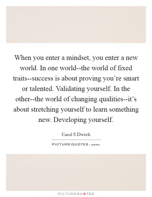 When you enter a mindset, you enter a new world. In one world--the world of fixed traits--success is about proving you're smart or talented. Validating yourself. In the other--the world of changing qualities--it's about stretching yourself to learn something new. Developing yourself Picture Quote #1