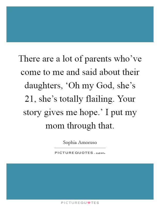 There are a lot of parents who've come to me and said about their daughters, 'Oh my God, she's 21, she's totally flailing. Your story gives me hope.' I put my mom through that Picture Quote #1