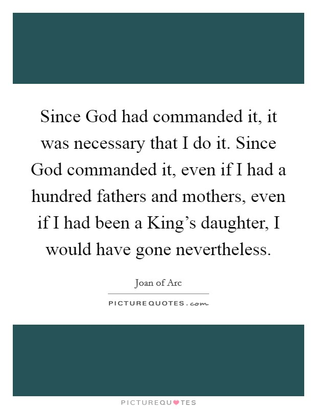 Since God had commanded it, it was necessary that I do it. Since God commanded it, even if I had a hundred fathers and mothers, even if I had been a King's daughter, I would have gone nevertheless Picture Quote #1