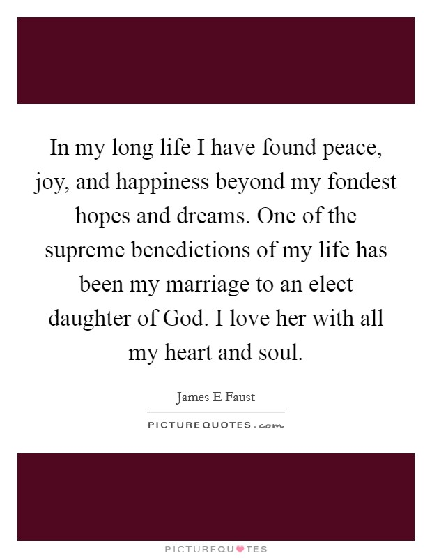 In my long life I have found peace, joy, and happiness beyond my fondest hopes and dreams. One of the supreme benedictions of my life has been my marriage to an elect daughter of God. I love her with all my heart and soul Picture Quote #1