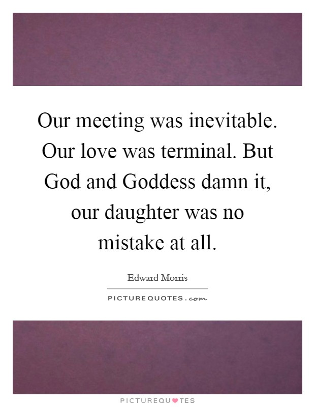 Our meeting was inevitable. Our love was terminal. But God and Goddess damn it, our daughter was no mistake at all Picture Quote #1