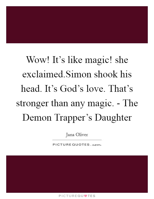 Wow! It's like magic! she exclaimed.Simon shook his head. It's God's love. That's stronger than any magic. - The Demon Trapper's Daughter Picture Quote #1