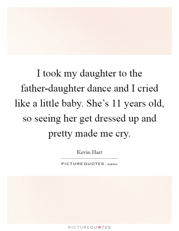 I took my daughter to the father-daughter dance and I cried like a little baby. She's 11 years old, so seeing her get dressed up and pretty made me cry Picture Quote #1