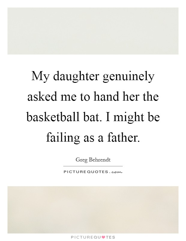 My daughter genuinely asked me to hand her the basketball bat. I might be failing as a father Picture Quote #1