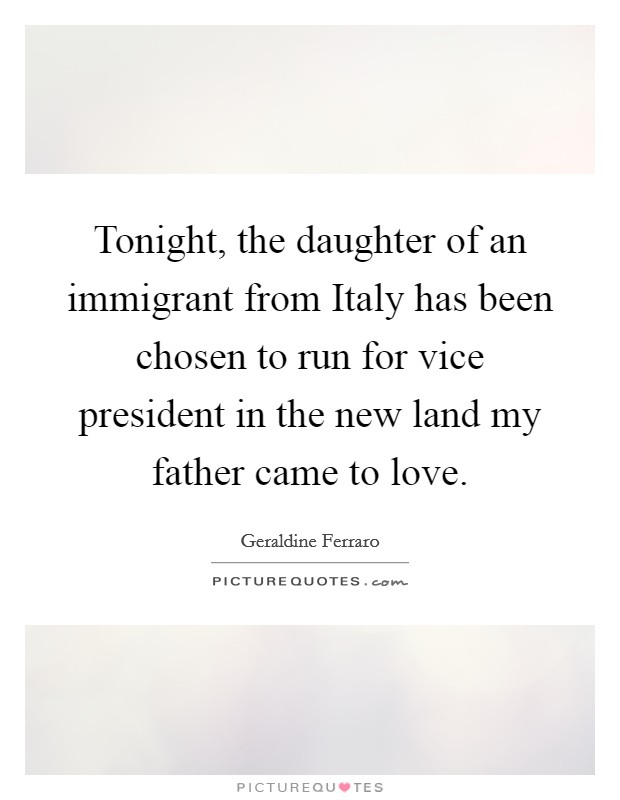 Tonight, the daughter of an immigrant from Italy has been chosen to run for vice president in the new land my father came to love Picture Quote #1