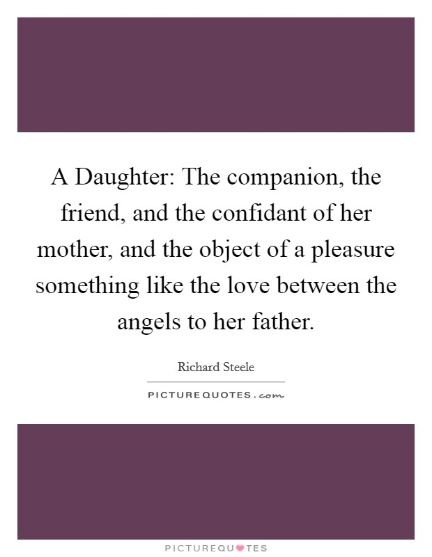 A Daughter: The companion, the friend, and the confidant of her mother, and the object of a pleasure something like the love between the angels to her father Picture Quote #1