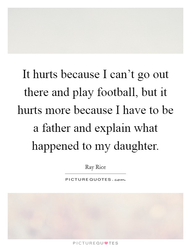It hurts because I can't go out there and play football, but it hurts more because I have to be a father and explain what happened to my daughter Picture Quote #1