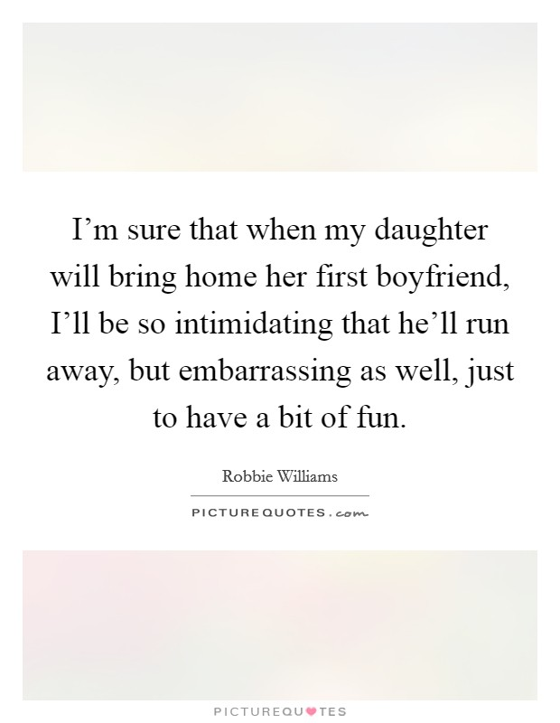 I'm sure that when my daughter will bring home her first boyfriend, I'll be so intimidating that he'll run away, but embarrassing as well, just to have a bit of fun Picture Quote #1