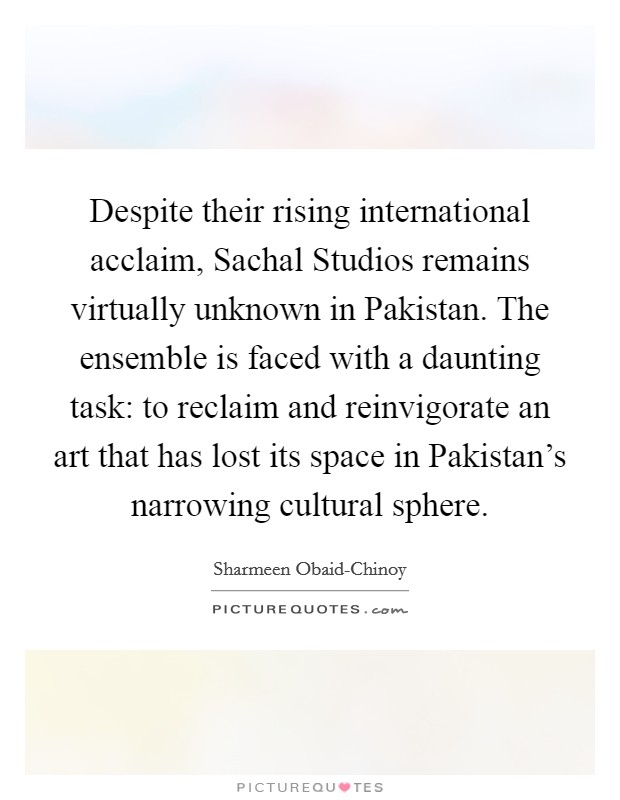 Despite their rising international acclaim, Sachal Studios remains virtually unknown in Pakistan. The ensemble is faced with a daunting task: to reclaim and reinvigorate an art that has lost its space in Pakistan's narrowing cultural sphere Picture Quote #1