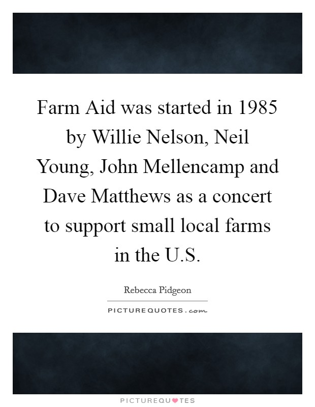 Farm Aid was started in 1985 by Willie Nelson, Neil Young, John Mellencamp and Dave Matthews as a concert to support small local farms in the U.S Picture Quote #1