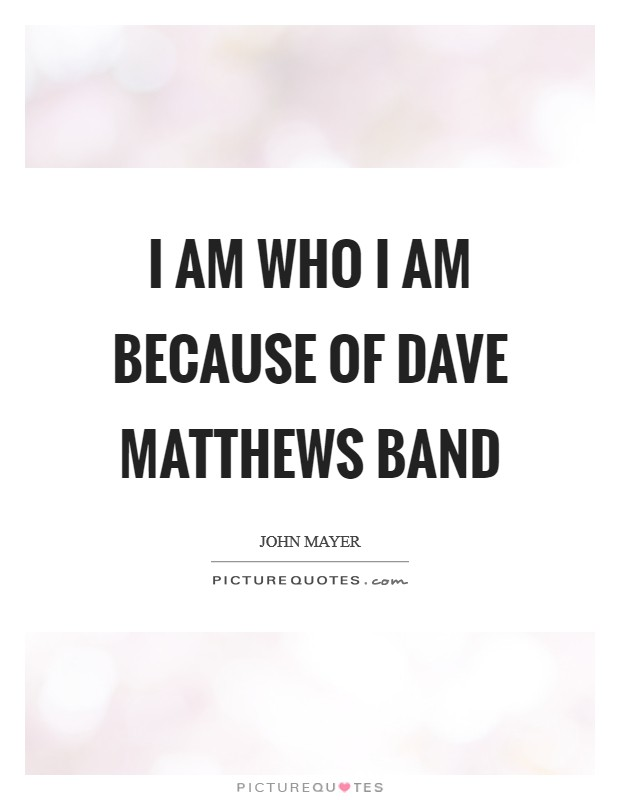I am who I am because of Dave Matthews Band Picture Quote #1