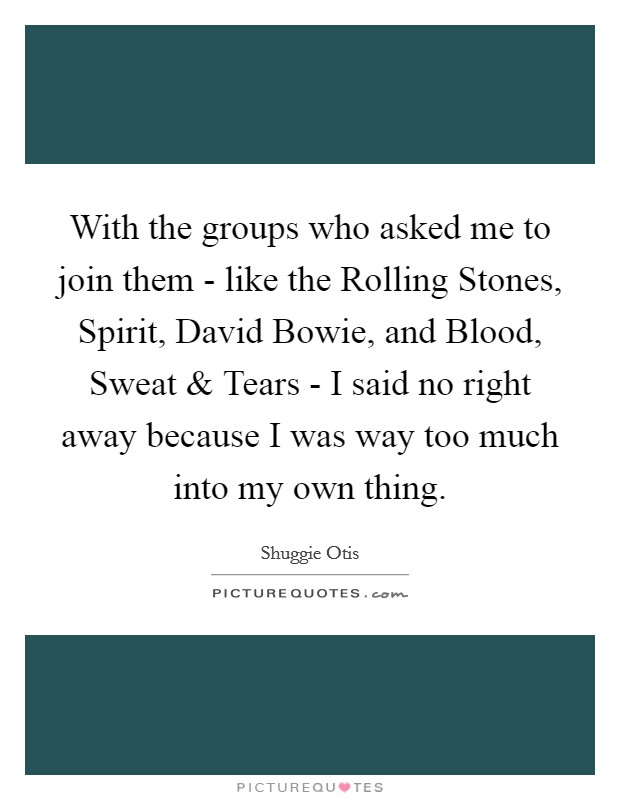With the groups who asked me to join them - like the Rolling Stones, Spirit, David Bowie, and Blood, Sweat and Tears - I said no right away because I was way too much into my own thing Picture Quote #1