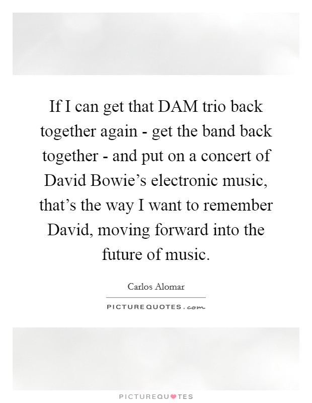 If I can get that DAM trio back together again - get the band back together - and put on a concert of David Bowie's electronic music, that's the way I want to remember David, moving forward into the future of music Picture Quote #1