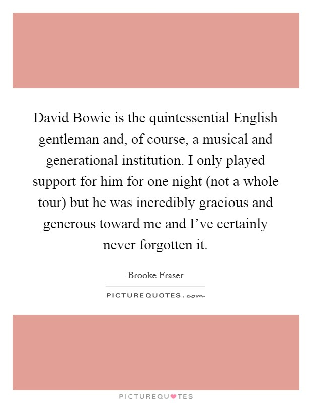 David Bowie is the quintessential English gentleman and, of course, a musical and generational institution. I only played support for him for one night (not a whole tour) but he was incredibly gracious and generous toward me and I've certainly never forgotten it Picture Quote #1