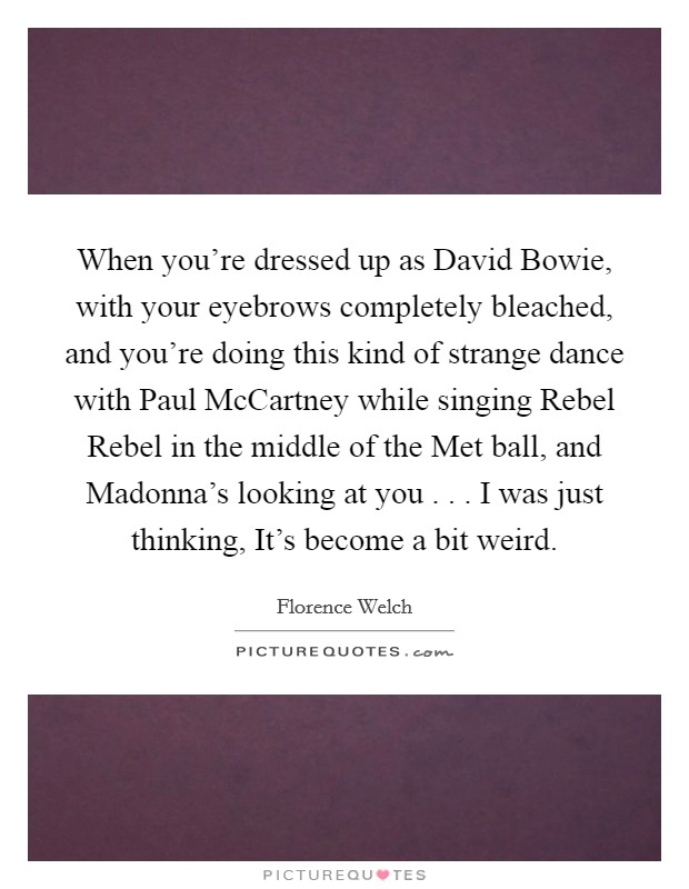 When you're dressed up as David Bowie, with your eyebrows completely bleached, and you're doing this kind of strange dance with Paul McCartney while singing Rebel Rebel in the middle of the Met ball, and Madonna's looking at you . . . I was just thinking, It's become a bit weird Picture Quote #1