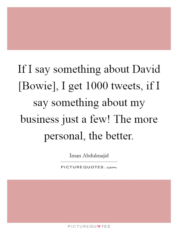 If I say something about David [Bowie], I get 1000 tweets, if I say something about my business just a few! The more personal, the better. Picture Quote #1