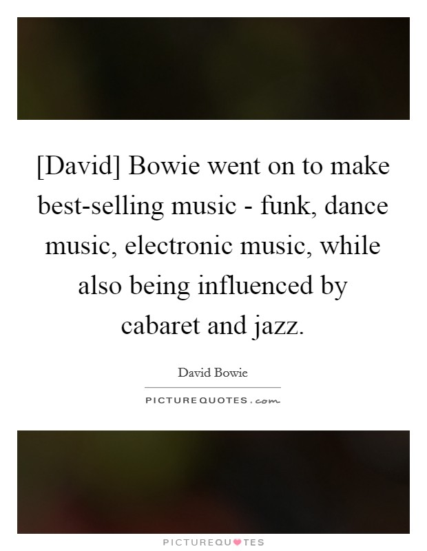 [David] Bowie went on to make best-selling music - funk, dance music, electronic music, while also being influenced by cabaret and jazz Picture Quote #1