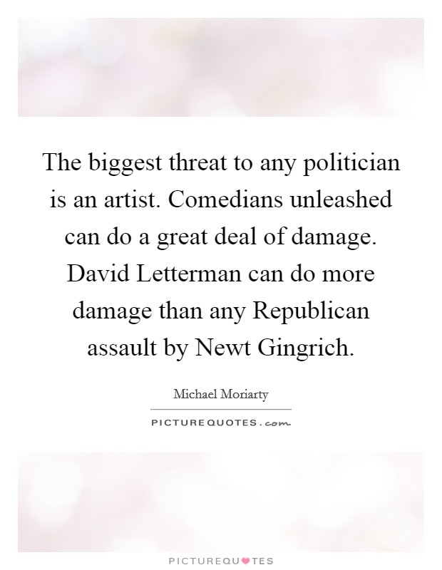 The biggest threat to any politician is an artist. Comedians unleashed can do a great deal of damage. David Letterman can do more damage than any Republican assault by Newt Gingrich Picture Quote #1