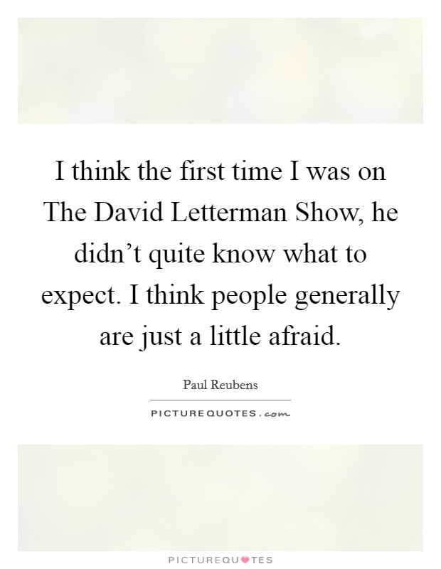 I think the first time I was on The David Letterman Show, he didn't quite know what to expect. I think people generally are just a little afraid Picture Quote #1