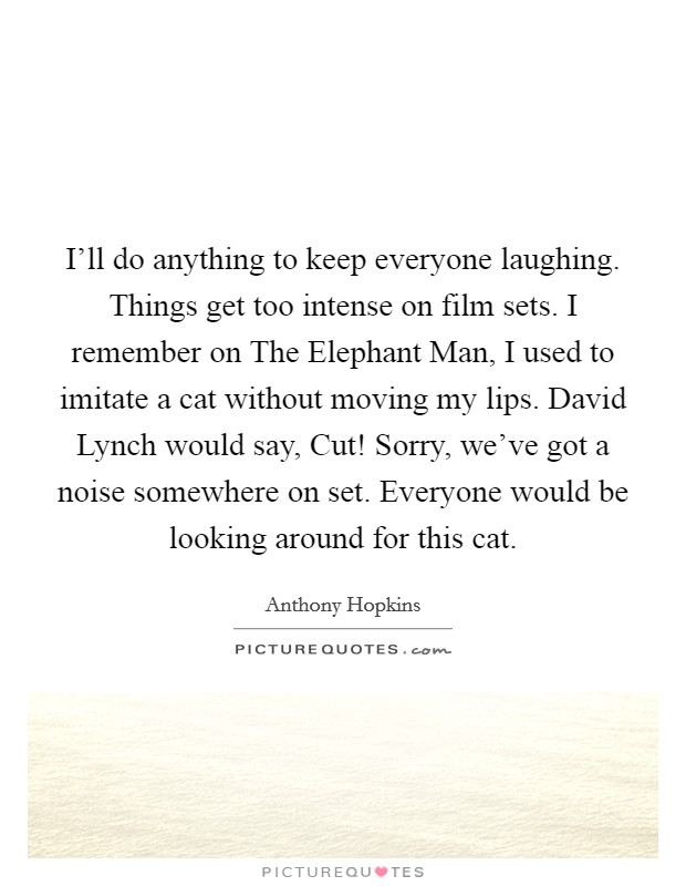 I'll do anything to keep everyone laughing. Things get too intense on film sets. I remember on The Elephant Man, I used to imitate a cat without moving my lips. David Lynch would say, Cut! Sorry, we've got a noise somewhere on set. Everyone would be looking around for this cat Picture Quote #1