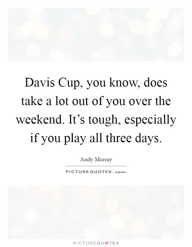 Davis Cup, you know, does take a lot out of you over the weekend. It's tough, especially if you play all three days Picture Quote #1