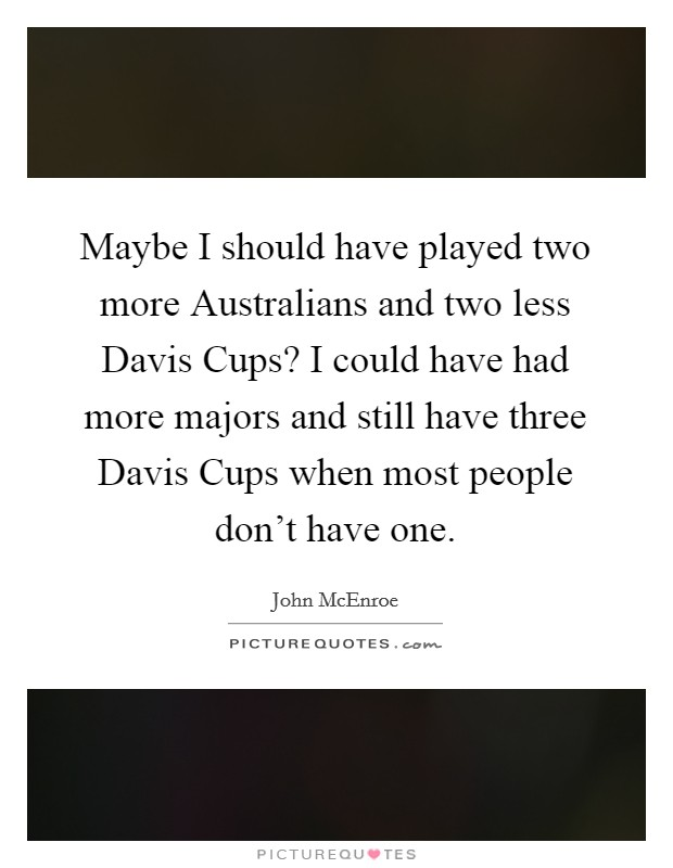 Maybe I should have played two more Australians and two less Davis Cups? I could have had more majors and still have three Davis Cups when most people don't have one. Picture Quote #1