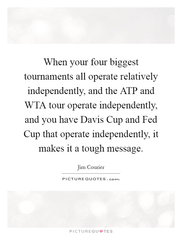 When your four biggest tournaments all operate relatively independently, and the ATP and WTA tour operate independently, and you have Davis Cup and Fed Cup that operate independently, it makes it a tough message Picture Quote #1