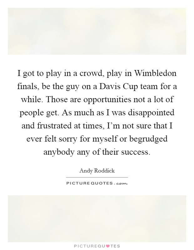 I got to play in a crowd, play in Wimbledon finals, be the guy on a Davis Cup team for a while. Those are opportunities not a lot of people get. As much as I was disappointed and frustrated at times, I'm not sure that I ever felt sorry for myself or begrudged anybody any of their success Picture Quote #1