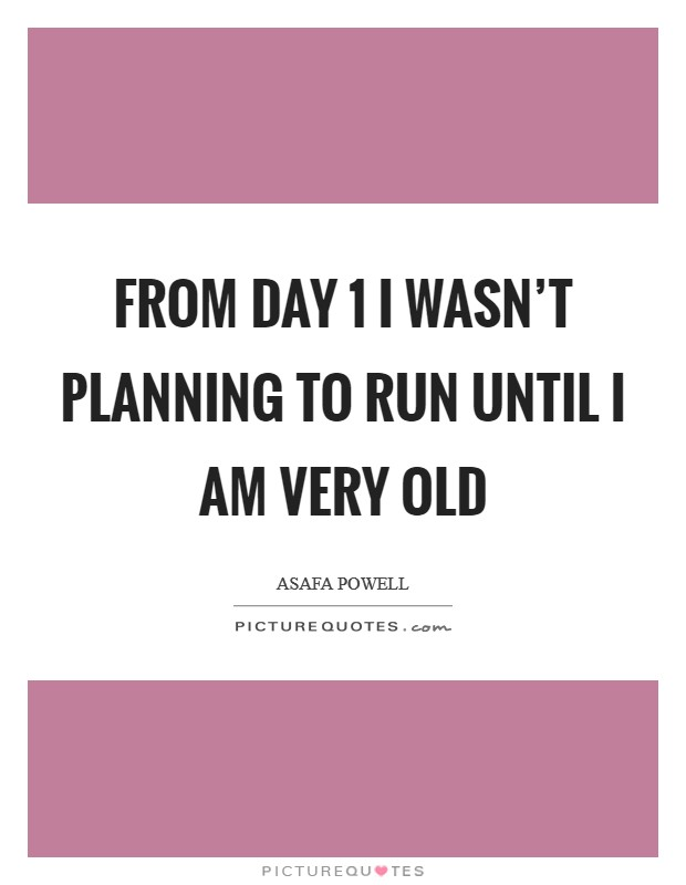 From Day 1 I wasn't planning to run until I am very old Picture Quote #1